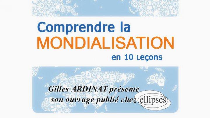 Comprendre la mondialisation, Présentation de l'ouvrage par son auteur, Gilles Ardinat